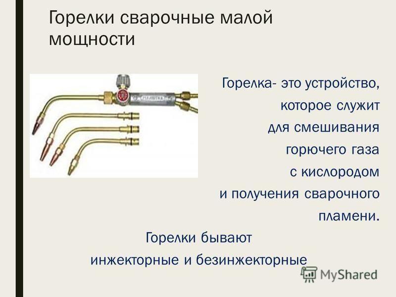 Горелки сварочные малой мощности Горелка- Горелка- это устройство, которое служит для смешивания горючего газа с кислородом и получения сварочного пламени. Горелки бывают инжекторные и без инжекторные