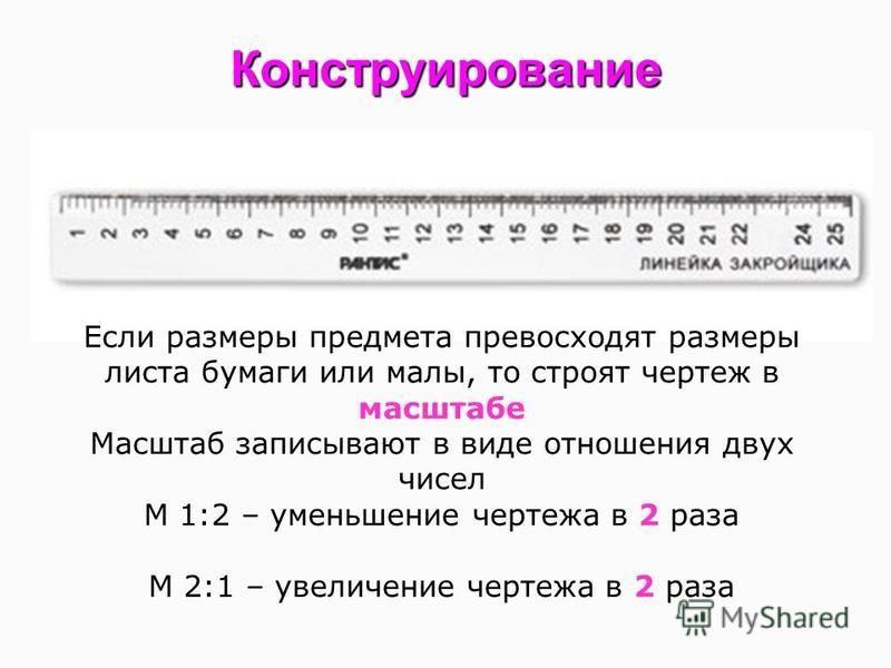 Конструирование Если размеры предмета превосходят размеры листа бумаги или малы, то строят чертеж в масштабе Масштаб записывают в виде отношения двух чисел М 1:2 – уменьшение чертежа в 2 раза М 2:1 – увеличение чертежа в 2 раза