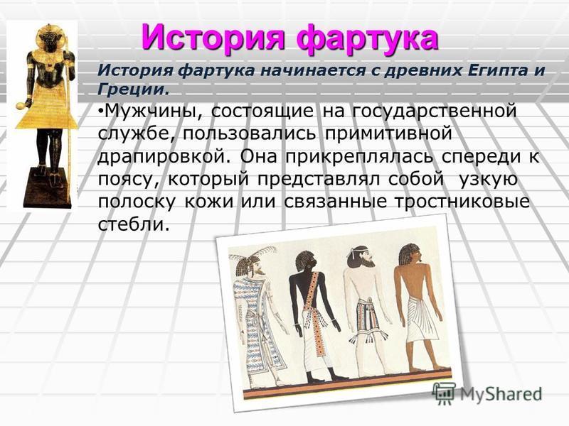 История фартука начинается с древних Египта и Греции. Мужчины, состоящие на государственной службе, пользовались примитивной драпировкой. Она прикреплялась спереди к поясу, который представлял собой узкую полоску кожи или связанные тростниковые стебл
