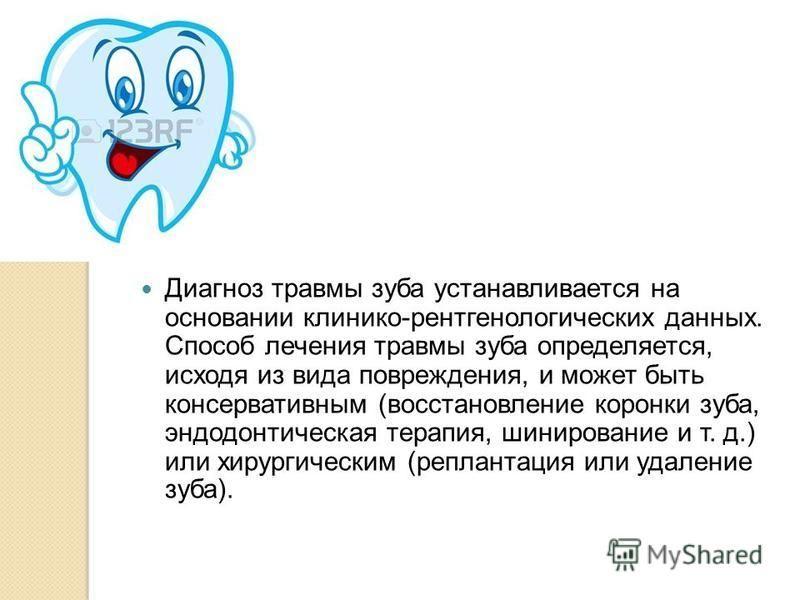 Диагноз травмы зуба устанавливается на основании клинико-рентгенологических данных. Способ лечения травмы зуба определяется, исходя из вида поврежденияя, и может быть консервативным (восстановление коронки зуба, эндодонтическая терапия, шинирование и