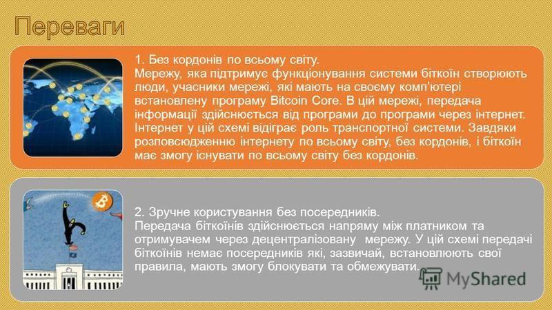 1. Без кордонів по всьому світу. Мережу, яка підтримує функціонування системи біткоїн створюють люди, учасники мережі, які мають на своєму компютері встановлену програму Bitcoin Core. В цій мережі, передача інформації здійснюється від програми до про