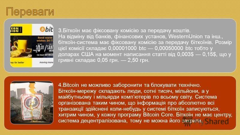3.Біткоїн має фіксовану комісію за передачу коштів. На відміну від банків, фінансових установ, WesternUnion та інш., біткоїн-система має фіксовану комісію за передачу біткоїнів. Розмір цієї комісії складає 0,00001000 btc 0,00050000 btc тобто у долара