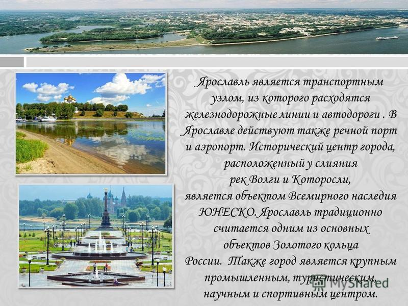 Ярославль является транспортным узлом, из которого расходятся железнодорожные линии и автодороги. В Ярославле действуют также речной порт и аэропорт. Исторический центр города, расположенный у слияния рек Волги и Которосли, является объектом Всемирно