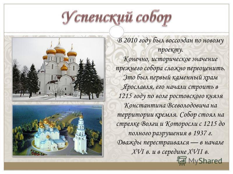 В 2010 году был воссоздан по новому проекту. Конечно, историческое значение прежнего собора сложно переоценить. Это был первый каменный храм Ярославля, его начали строить в 1215 году по воле ростовского князя Константина Всеволодовича на территории к