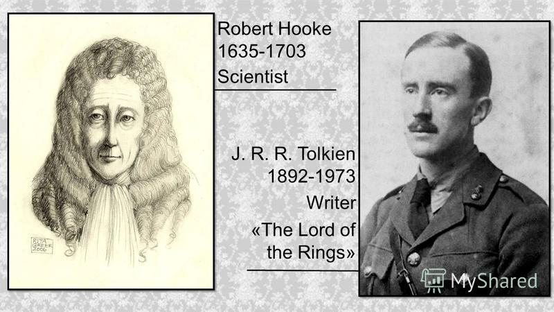 Robert Hooke 1635-1703 Scientist J. R. R. Tolkien 1892-1973 Writer «The Lord of the Rings»