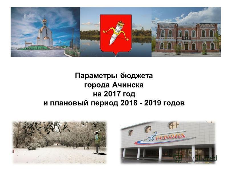 Параметры бюджета города Ачинска на 2017 год и плановый период 2018 - 2019 годов