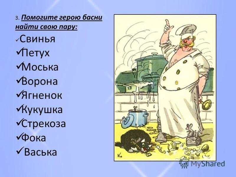 3. Помогите герою басни найти свою пару: Свинья Петух Моська Ворона Ягненок Кукушка Стрекоза Фока Васька