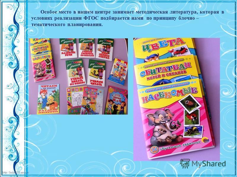 http://linda6035.ucoz.ru/ Особое место в нашем центре занимает методическая литература, которая в условиях реализации ФГОС подбирается нами по принципу блочно – тематического планирования.