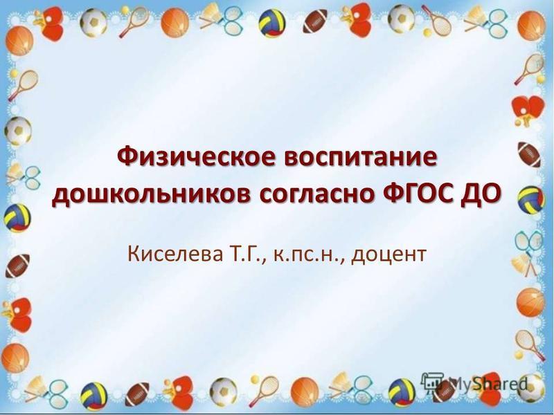 Физическое воспитание дошкольников согласно ФГОС ДО Киселева Т.Г., к.пс.н., доцент