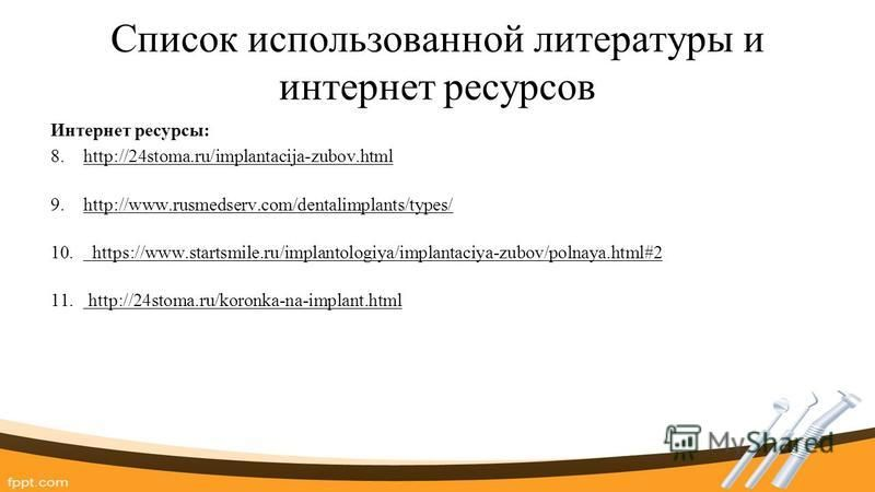 Список использованной литературы и интернет ресурсов Интернет ресурсы: 8.http://24stoma.ru/implantacija-zubov.html 9.http://www.rusmedserv.com/dentalimplants/types/ 10. https://www.startsmile.ru/implantologiya/implantaciya-zubov/polnaya.html#2 11. ht