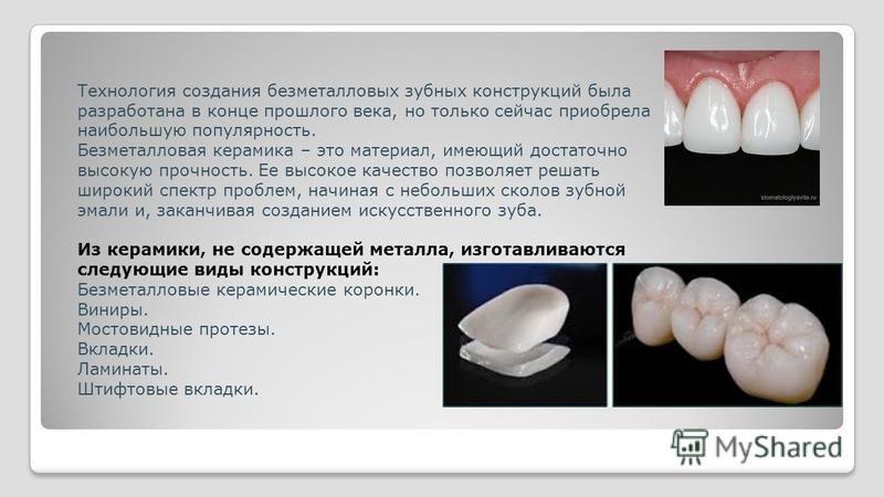Технология создания безметалловых зубных конструкций была разработана в конце прошлого века, но только сейчас приобрела наибольшую популярность. Безметалловая керамика – это материал, имеющий достаточно высокую прочность. Ее высокое качество позволяе