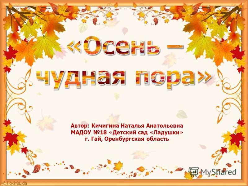 Автор: Кичигина Наталья Анатольевна МАДОУ 18 «Детский сад «Ладушки» г. Гай, Оренбургская область