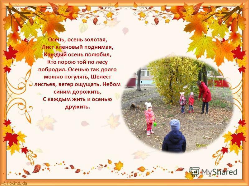 Осень, осень золотая, Лист кленовый поднимая, Каждый осень полюбил, Кто порою той по лесу побродил. Осенью так долго можно погулять, Шелест листьев, ветер ощущать. Небом синим дорожить, С каждым жить и осенью дружить.