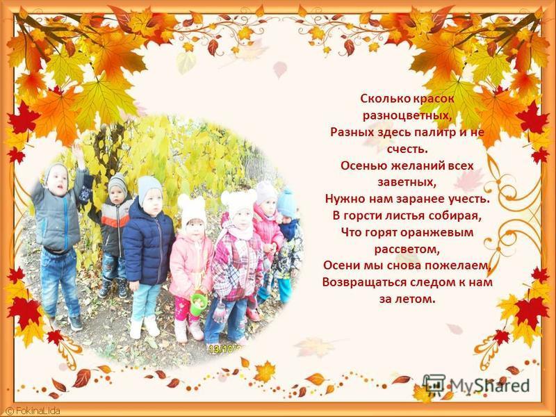 Сколько красок разноцветных, Разных здесь палитр и не счесть. Осенью желаний всех заветных, Нужно нам заранее учесть. В горсти листья собирая, Что горят оранжевым рассветом, Осени мы снова пожелаем, Возвращаться следом к нам за летом.