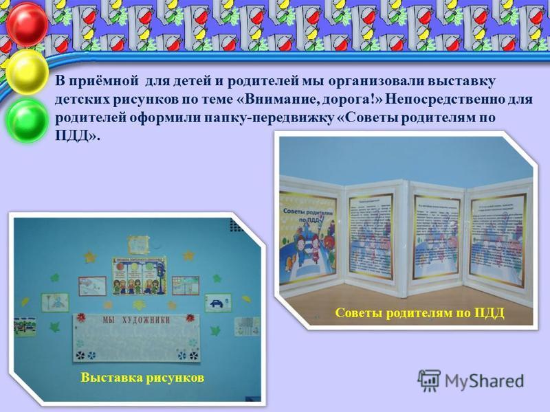 В приёмной для детей и родителей мы организовали выставку детских рисунков по теме «Внимание, дорога!» Непосредственно для родителей оформили папку-передвижку «Советы родителям по ПДД». Выставка рисунков Советы родителям по ПДД