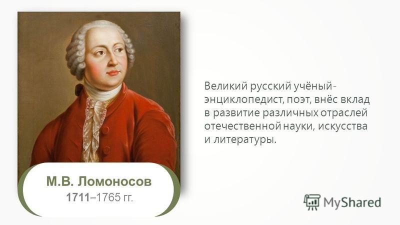 М.В. Ломоносов 1711 – 1765 гг. Великий русский учёный- энциклопедист, поэт, внёс вклад в развитие различных отраслей отечественной науки, искусства и литературы.