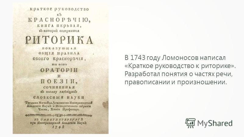 В 1743 году Ломоносов написал «Краткое руководство к риторике». Разработал понятия о частях речи, правописании и произношении.