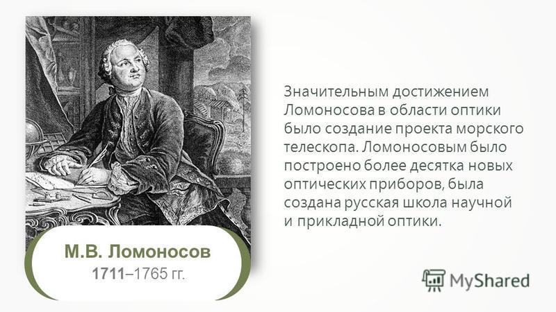 Значительным достижением Ломоносова в области оптики было создание проекта морского телескопа. Ломоносовым было построено более десятка новых оптических приборов, была создана русская школа научной и прикладной оптики. М.В. Ломоносов 1711 – 1765 гг.