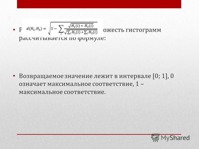 Расстояние Бхатачария. Похожесть гистограмм рассчитывается по формуле: Возвращаемое значение лежит в интервале [0; 1], 0 означает максимальное соответствие, 1 – максимальное соответствие.
