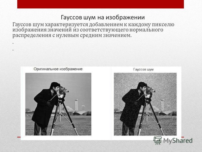 Гауссов шум на изображении Гауссов шум характеризуется добавлением к каждому пикселю изображения значений из соответствующего нормального распределения с нулевым средним значением..