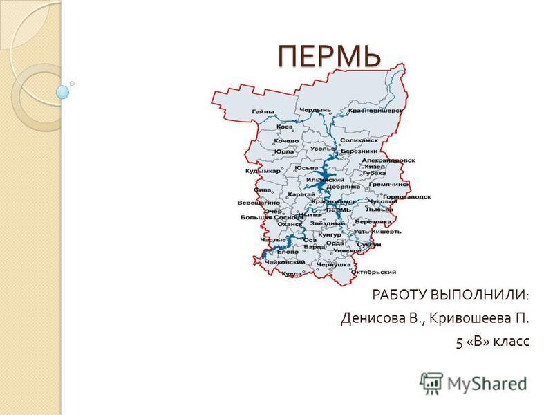 ПЕРМЬ РАБОТУ ВЫПОЛНИЛИ : Денисова В., Кривошеева П. 5 « В » класс