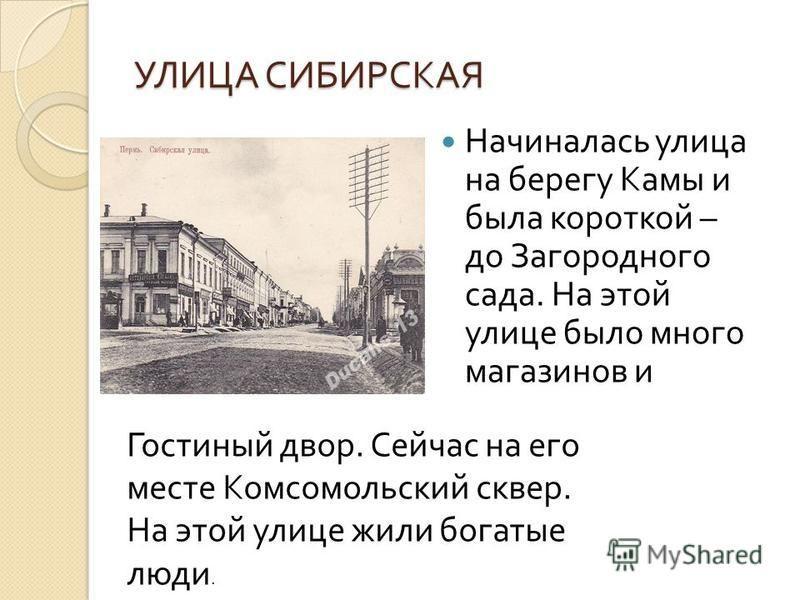 УЛИЦА СИБИРСКАЯ Начиналась улица на берегу Камы и была короткой – до Загородного сада. На этой улице было много магазинов и Гостиный двор. Сейчас на его месте Комсомольский сквер. На этой улице жили богатые люди.