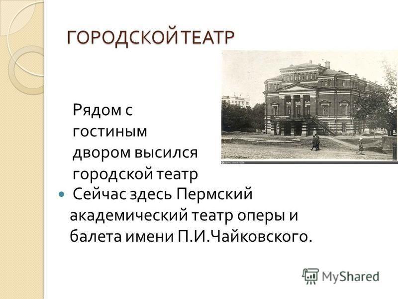 ГОРОДСКОЙ ТЕАТР Сейчас здесь Пермский академический театр оперы и балета имени П. И. Чайковского. Рядом с гостиным двором высился городской театр