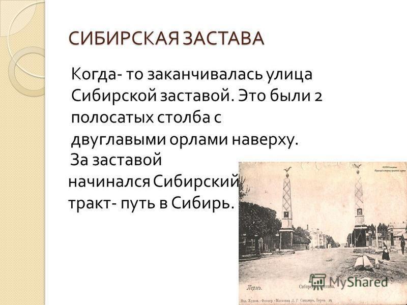 СИБИРСКАЯ ЗАСТАВА За заставой начинался Сибирский тракт - путь в Сибирь. Когда - то заканчивалась улица Сибирской заставой. Это были 2 полосатых столба с двуглавыми орлами наверху.