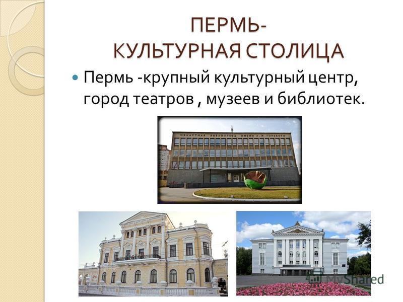 ПЕРМЬ - КУЛЬТУРНАЯ СТОЛИЦА Пермь - крупный культурный центр, город театров, музеев и библиотек.