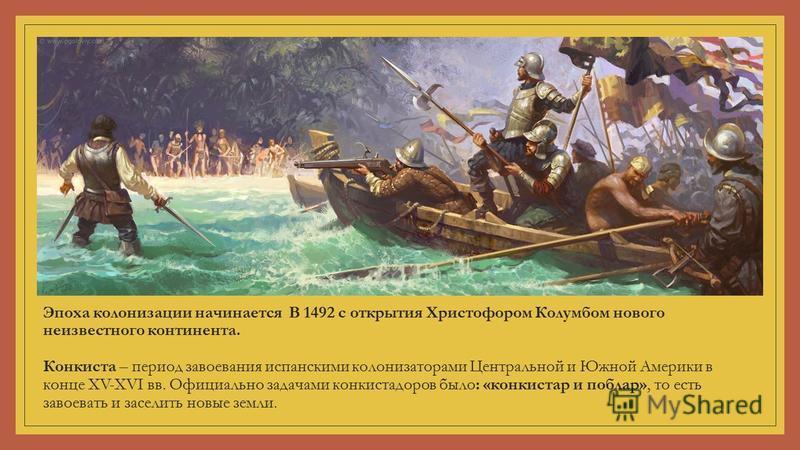 Эпоха колонизации начинается В 1492 с открытия Христофором Колумбом нового неизвестного континента. Конкиста – период завоевания испанскими колонизаторами Центральной и Южной Америки в конце XV-XVI вв. Официально задачами конкистадоров было: «конкист