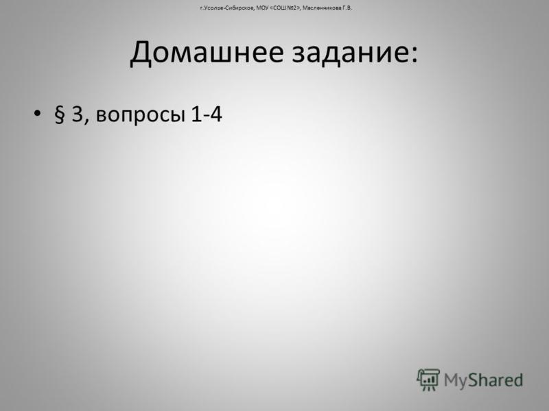Домашнее задание: § 3, вопросы 1-4 г.Усолье-Сибирское, МОУ «СОШ 2», Масленникова Г.В.