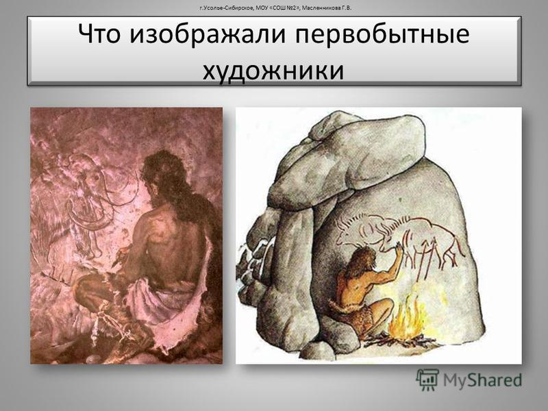 Что изображали первобытные художники г.Усолье-Сибирское, МОУ «СОШ 2», Масленникова Г.В.