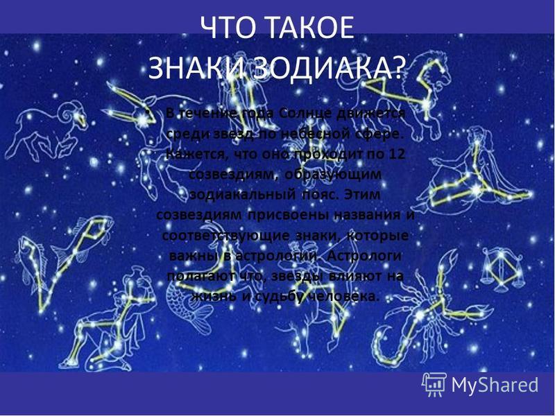 ЧТО ТАКОЕ ЗНАКИ ЗОДИАКА? В течение года Солнце движется среди звезд по небесной сфере. Кажется, что оно проходит по 12 созвездиям, образующим зодиакальный пояс. Этим созвездиям присвоены названия и соответствующие знаки, которые важны в астрологии. А