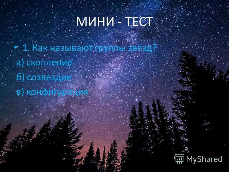 МИНИ - ТЕСТ 1. Как называют группы звёзд? а) скопление б) созвездие в) конфигурация