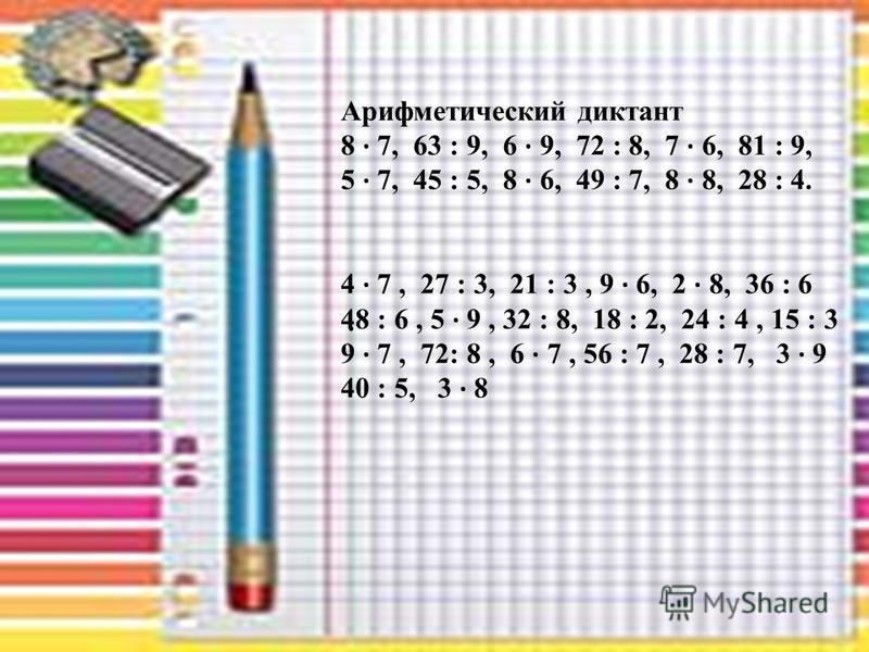 . Арифметический диктант 8 · 7, 63 : 9, 6 · 9, 72 : 8, 7 · 6, 81 : 9, 5 · 7, 45 : 5, 8 · 6, 49 : 7, 8 · 8, 28 : 4. 4 · 7, 27 : 3, 21 : 3, 9 · 6, 2 · 8, 36 : 6 48 : 6, 5 · 9, 32 : 8, 18 : 2, 24 : 4, 15 : 3 9 · 7, 72: 8, 6 · 7, 56 : 7, 28 : 7, 3 · 9 40