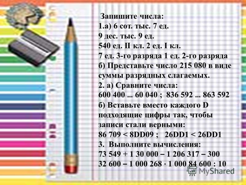 Запишите числа: 1.а) 6 сот. тыс. 7 ед. 9 дес. тыс. 9 ед. 540 ед. II кл. 2 ед. I кл. 7 ед. 3-го разряда 1 ед. 2-го разряда б) Представьте число 215 080 в виде суммы разрядных слагаемых. 2. а) Сравните числа: 600 400 … 60 040 ; 836 592 … 863 592 б) Вст