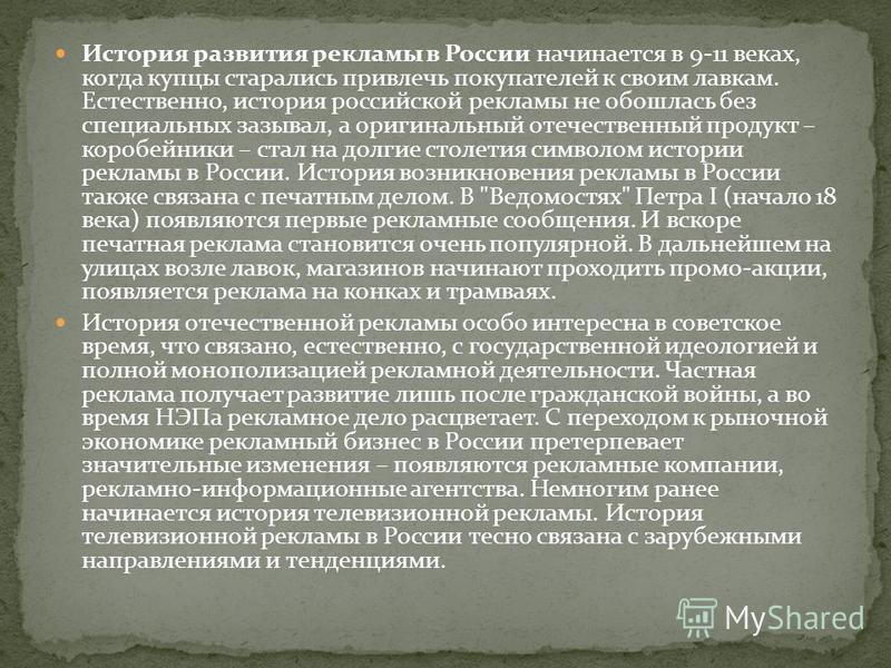 История развития рекламы в России начинается в 9-11 веках, когда купцы старались привлечь покупателей к своим лавкам. Естественно, история российской рекламы не обошлась без специальных зазывал, а оригинальный отечественный продукт – коробейники – ст