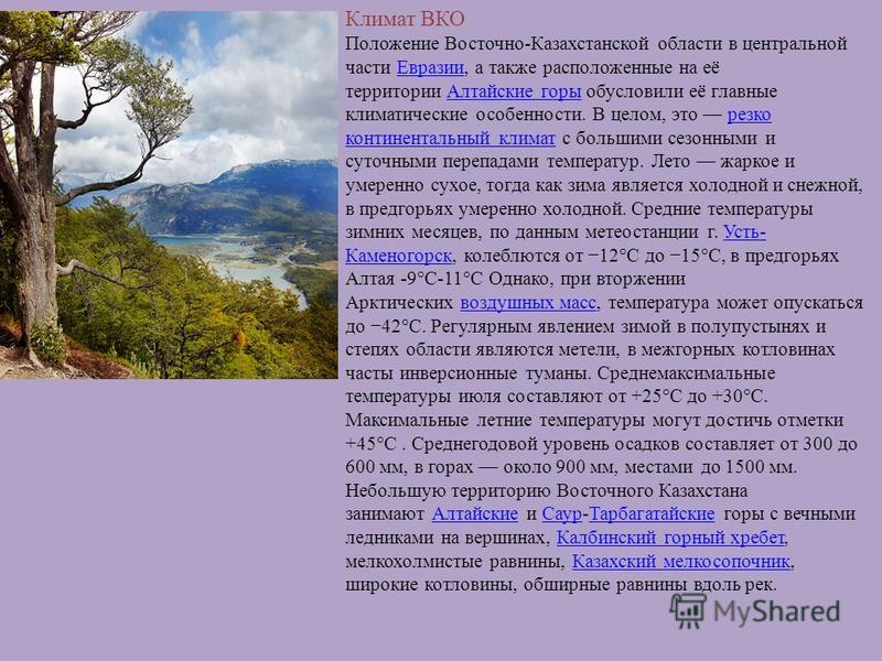 Климат ВКО Положение Восточно-Казахстанской области в центральной части Евразии, а также расположенные на её территории Алтайские горы обусловили её главные климатические особенности. В целом, это резко континентальный климат с большими сезонными и с