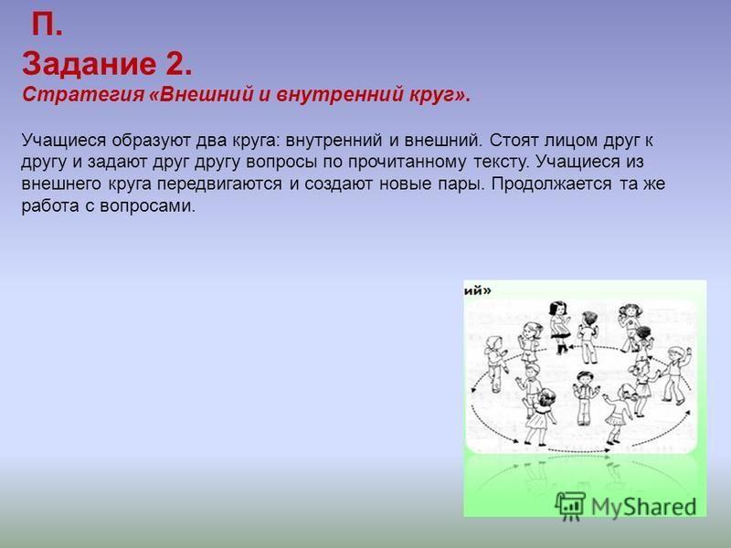 П. Задание 2. Стратегия «Внешний и внутренний круг». Учащиеся образуют два круга: внутренний и внешний. Стоят лицом друг к другу и задают друг другу вопросы по прочитанному тексту. Учащиеся из внешнего круга передвигаются и создают новые пары. Продол
