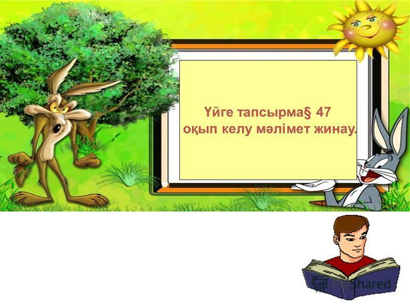 Үйге тапсырма§ 47 оқып колу мәлімет жинау.