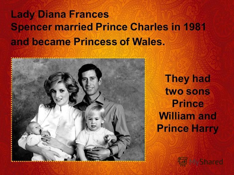 Lady Diana Frances Spencer married Prince Charles in 1981 and became Princess of Wales. They had two sons Prince William and Prince Harry
