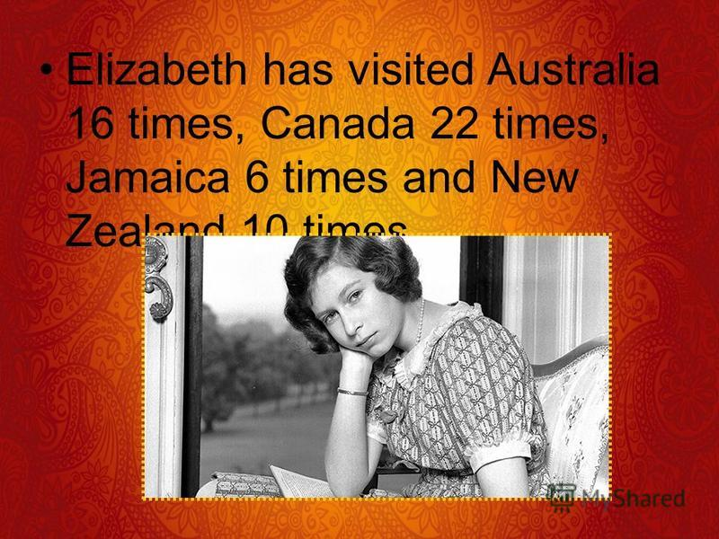 Elizabeth has visited Australia 16 times, Canada 22 times, Jamaica 6 times and New Zealand 10 times.