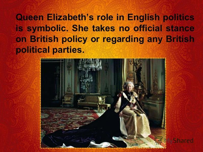 Queen Elizabeths role in English politics is symbolic. She takes no official stance on British policy or regarding any British political parties.