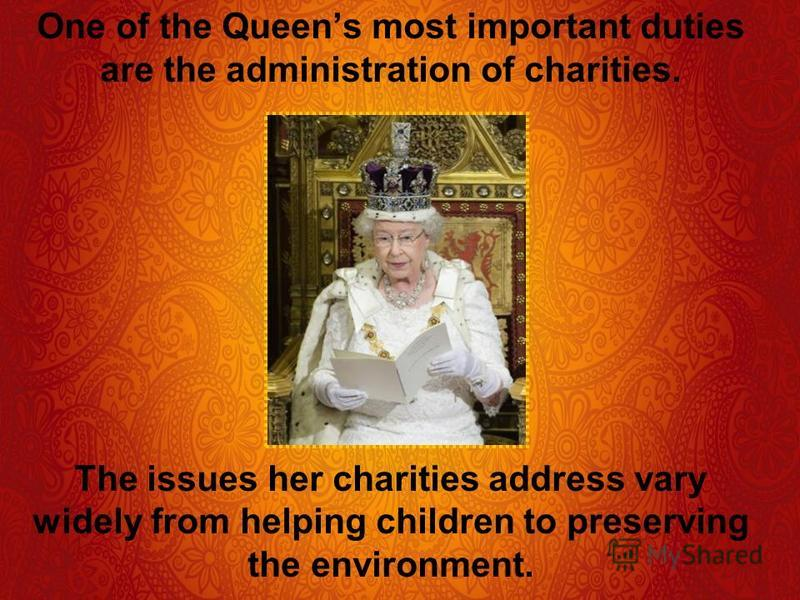 One of the Queens most important duties are the administration of charities. The issues her charities address vary widely from helping children to preserving the environment.