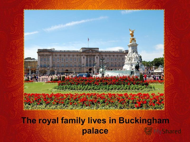 The royal family lives in Buckingham palace