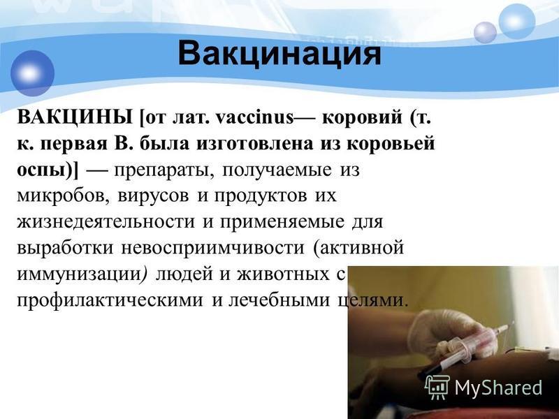 Вакцинация ВАКЦИНЫ [от лат. vaccinus коровий (т. к. первая В. была изготовлена из коровьей оспы)] препараты, получаемые из микробов, вирусов и продуктов их жизнедеятельности и применяемые для выработки невосприимчивости (активной иммунизации) людей и