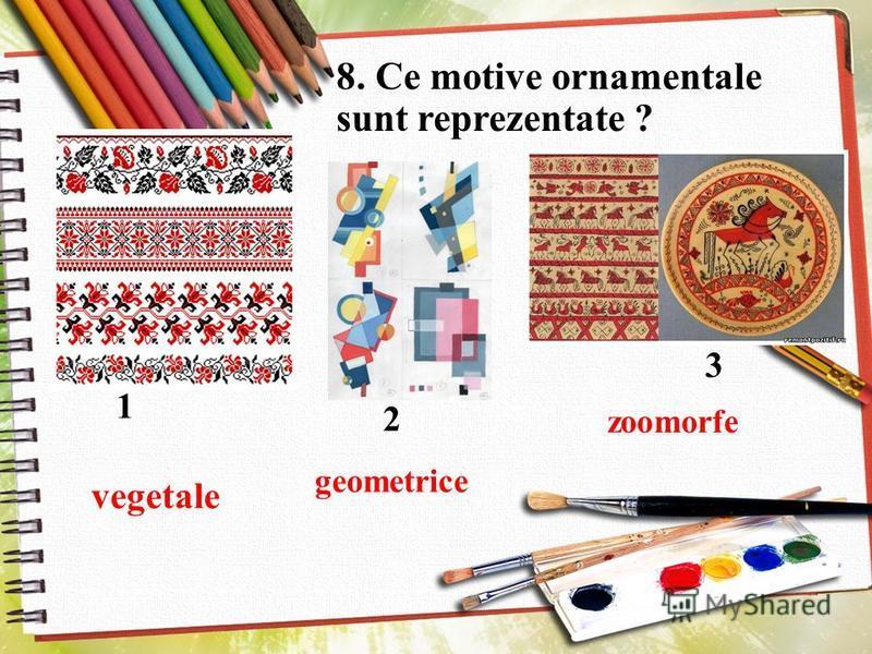 8. Ce motive ornamentale sunt reprezentate ? 1 3 2 vegetale geometrice zoomorfe