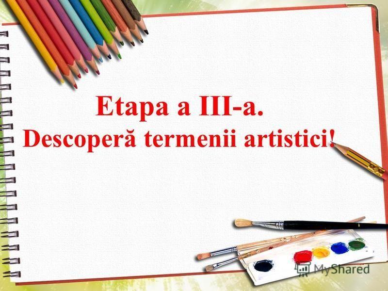 Etapa a III-a. Descoperă termenii artistici!
