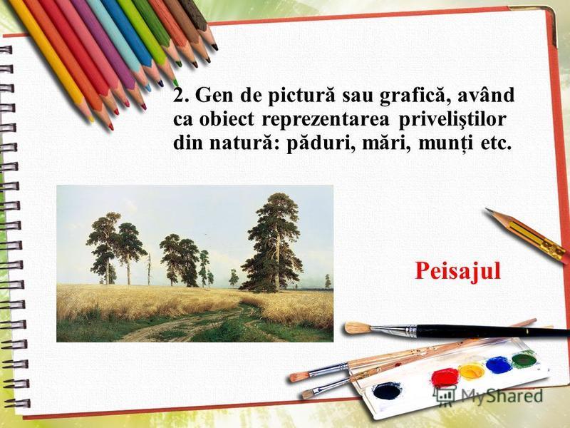 2. Gen de pictură sau grafică, având ca obiect reprezentarea priveliştilor din natură: păduri, mări, munţi etc. Peisajul