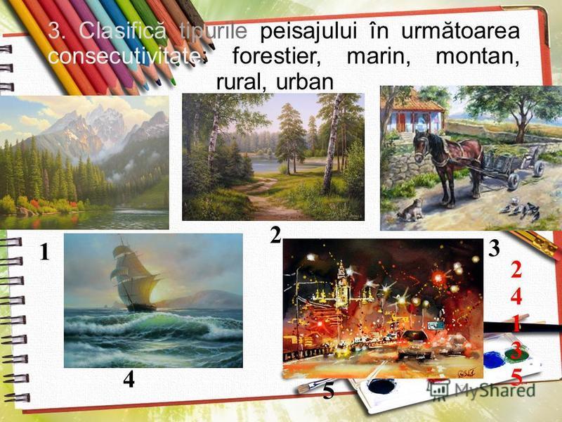 3. Clasific ă tipurile peisajului în urm ă toarea consecutivitate: forestier, marin, montan, rural, urban 1 2 3 4 5 2413524135